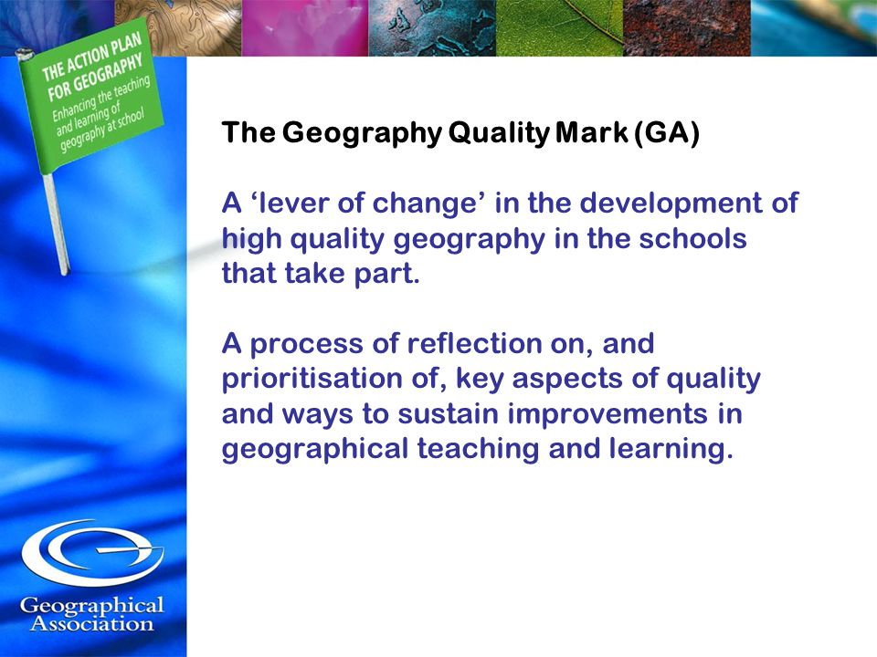 The Geography Quality Mark (GA) A lever of change in the development of high quality geography in the schools that take part. A process of reflection