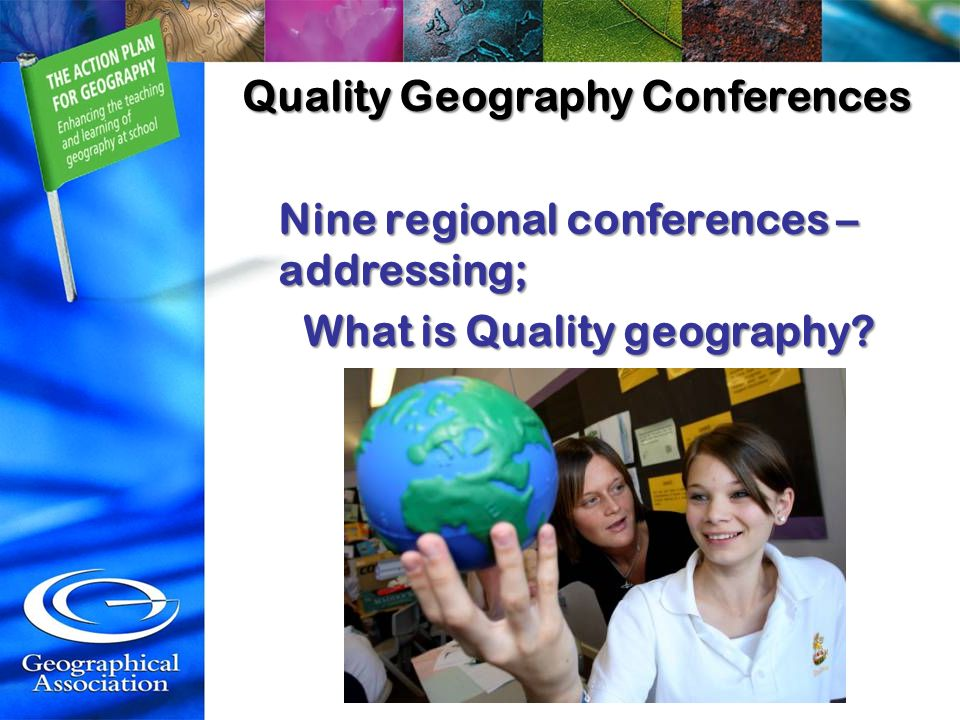 Quality Geography Conferences Nine regional conferences – addressing; What is Quality geography?