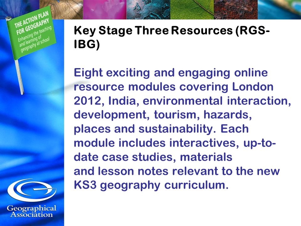Key Stage Three Resources (RGS- IBG) Eight exciting and engaging online resource modules covering London 2012, India, environmental interaction, devel
