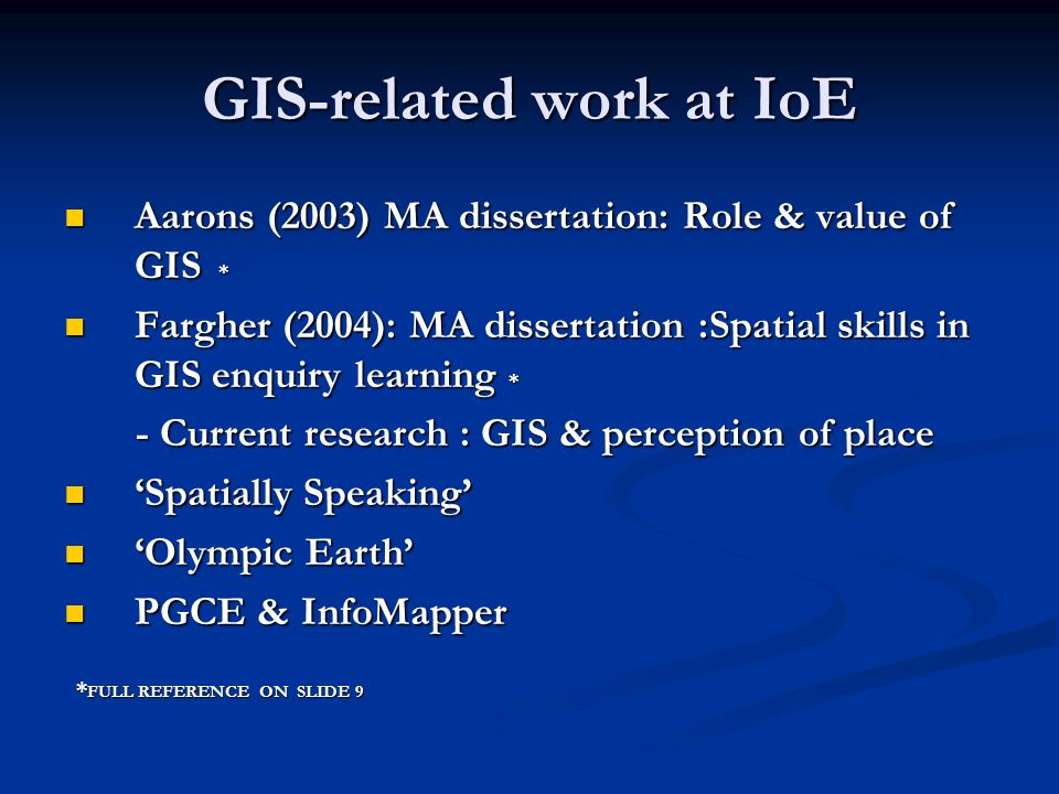 GIS-related work at IoE Aarons (2003) MA dissertation: Role & value of GIS * Aarons (2003) MA dissertation: Role & value of GIS * Fargher (2004): MA dissertation :Spatial skills in GIS enquiry learning * Fargher (2004): MA dissertation :Spatial skills in GIS enquiry learning * - Current research : GIS & perception of place - Current research : GIS & perception of place Spatially Speaking Spatially Speaking Olympic Earth Olympic Earth PGCE & InfoMapper PGCE & InfoMapper * FULL REFERENCE ON SLIDE 9 * FULL REFERENCE ON SLIDE 9