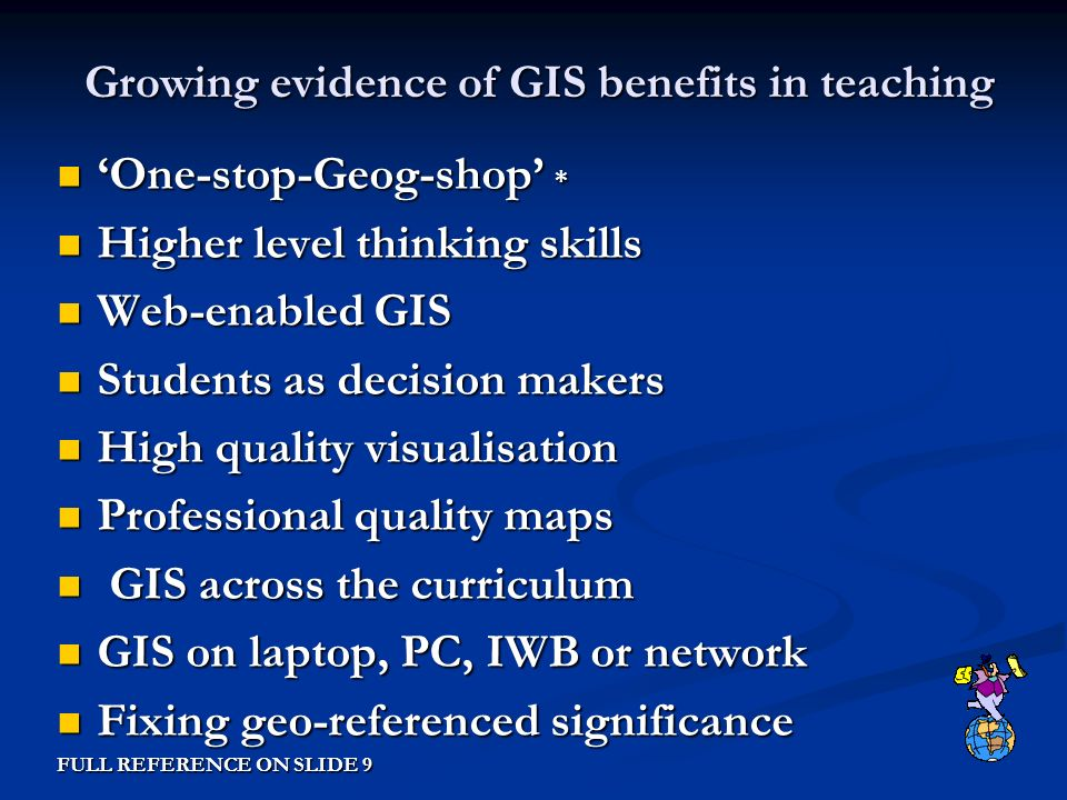 Growing evidence of GIS benefits in teaching Growing evidence of GIS benefits in teaching One-stop-Geog-shop * One-stop-Geog-shop * Higher level thinking skills Higher level thinking skills Web-enabled GIS Web-enabled GIS Students as decision makers Students as decision makers High quality visualisation High quality visualisation Professional quality maps Professional quality maps GIS across the curriculum GIS across the curriculum GIS on laptop, PC, IWB or network GIS on laptop, PC, IWB or network Fixing geo-referenced significance Fixing geo-referenced significance FULL REFERENCE ON SLIDE 9