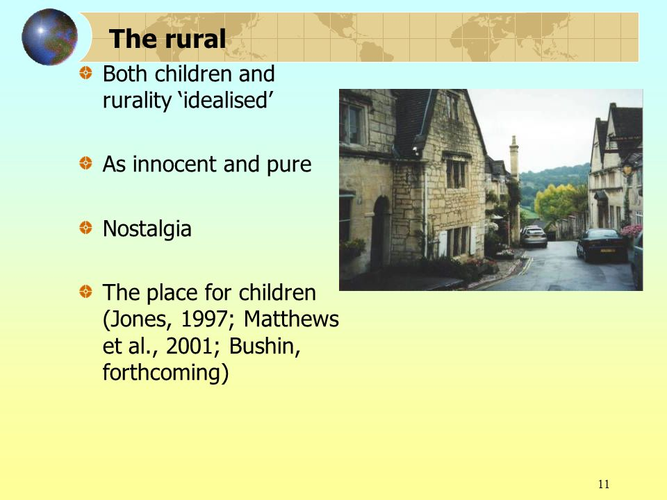 11 The rural Both children and rurality idealised As innocent and pure Nostalgia The place for children (Jones, 1997; Matthews et al., 2001; Bushin, forthcoming)