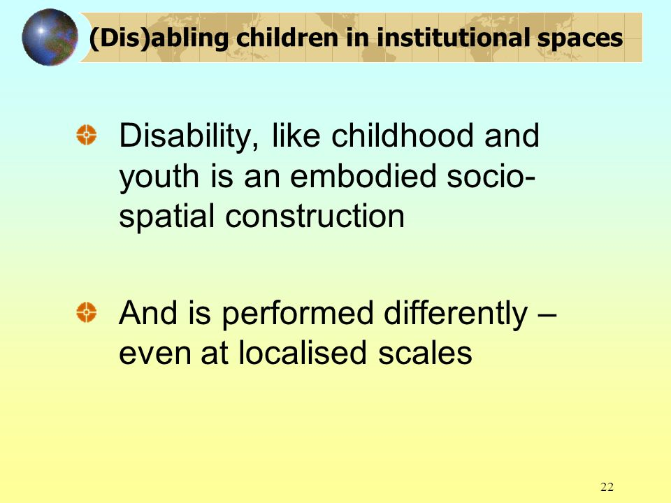 22 (Dis)abling children in institutional spaces Disability, like childhood and youth is an embodied socio- spatial construction And is performed diffe