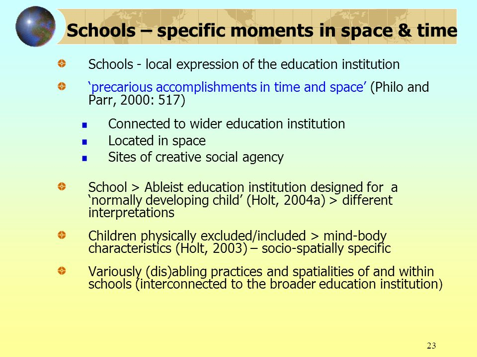 23 Schools – specific moments in space & time Schools - local expression of the education institution precarious accomplishments in time and space (Ph
