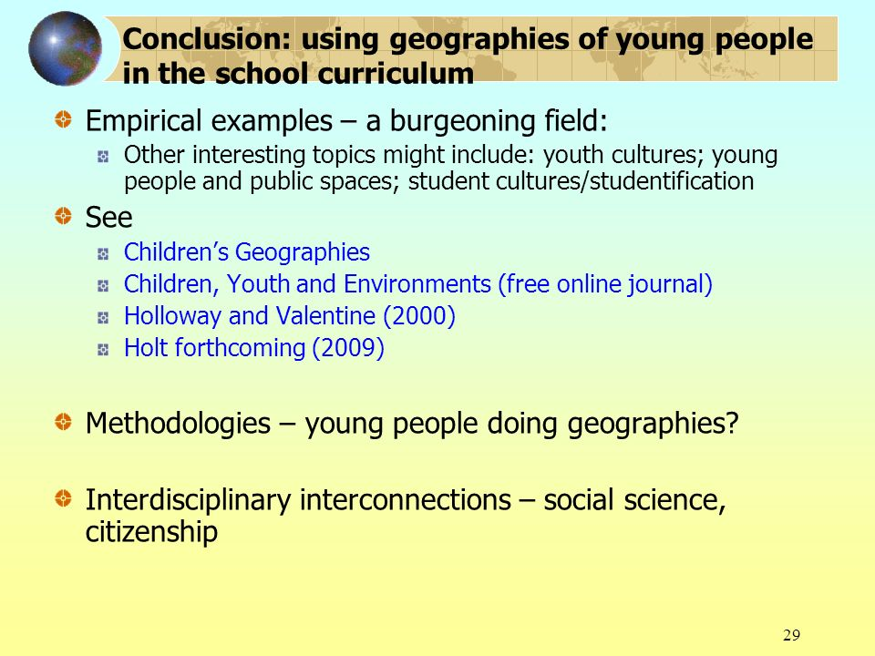 29 Conclusion: using geographies of young people in the school curriculum Empirical examples – a burgeoning field: Other interesting topics might incl
