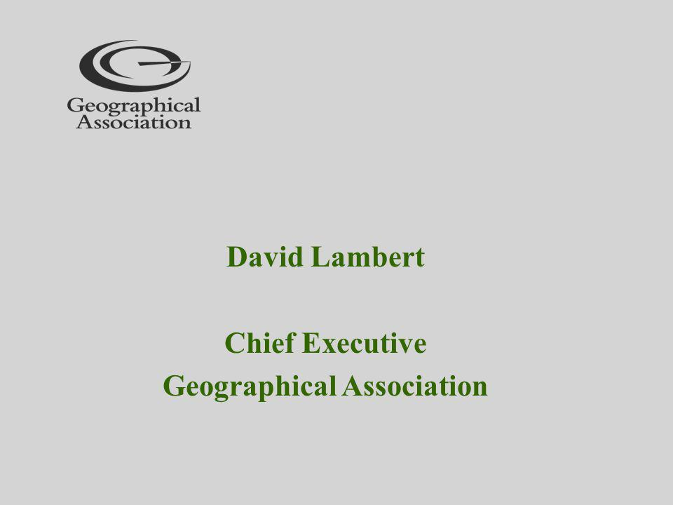 David Lambert Chief Executive Geographical Association