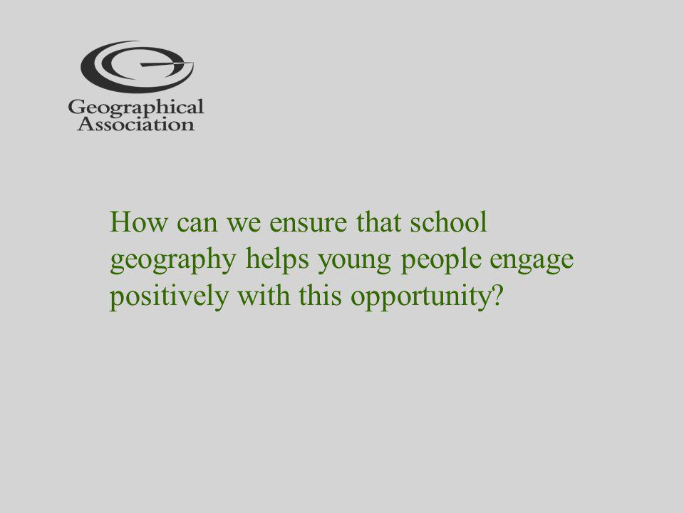 How can we ensure that school geography helps young people engage positively with this opportunity