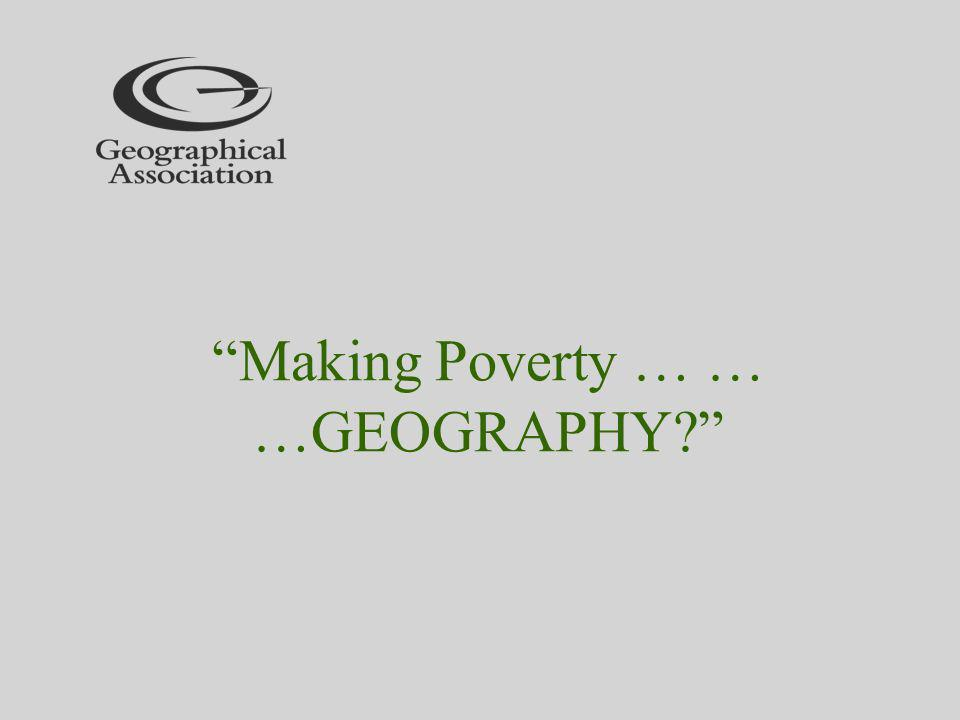 Making Poverty … … …GEOGRAPHY