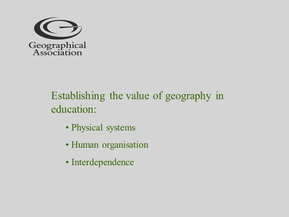 Establishing the value of geography in education: Physical systems Human organisation Interdependence