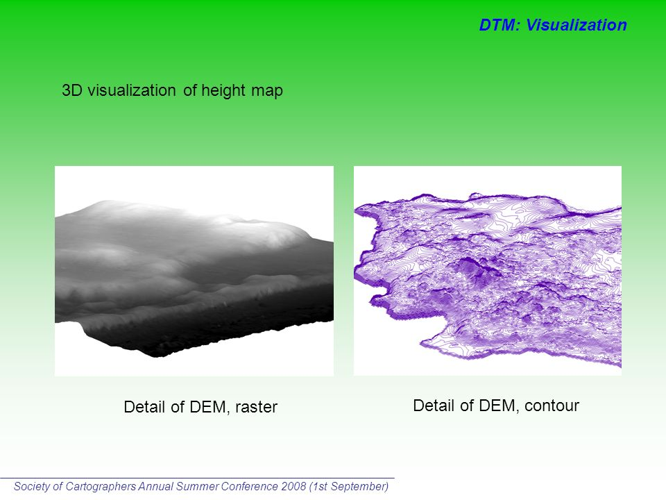 Detail of DEM, raster Detail of DEM, contour 3D visualization of height map DTM: Visualization Society of Cartographers Annual Summer Conference 2008 (1st September)