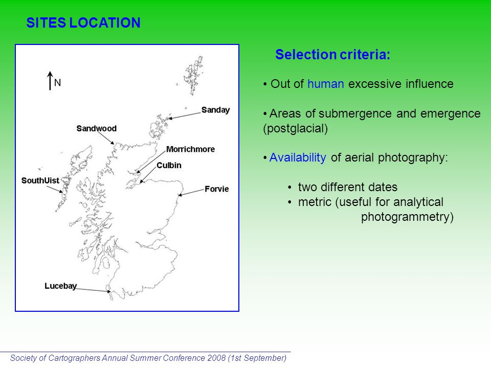 SITES LOCATION Selection criteria: Out of human excessive influence Areas of submergence and emergence (postglacial) Availability of aerial photography: two different dates metric (useful for analytical photogrammetry) Society of Cartographers Annual Summer Conference 2008 (1st September)