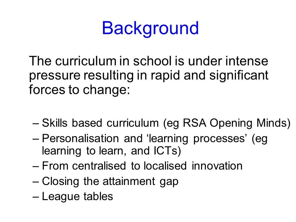 Background The curriculum in school is under intense pressure resulting in rapid and significant forces to change: –Skills based curriculum (eg RSA Opening Minds) –Personalisation and learning processes (eg learning to learn, and ICTs) –From centralised to localised innovation –Closing the attainment gap –League tables