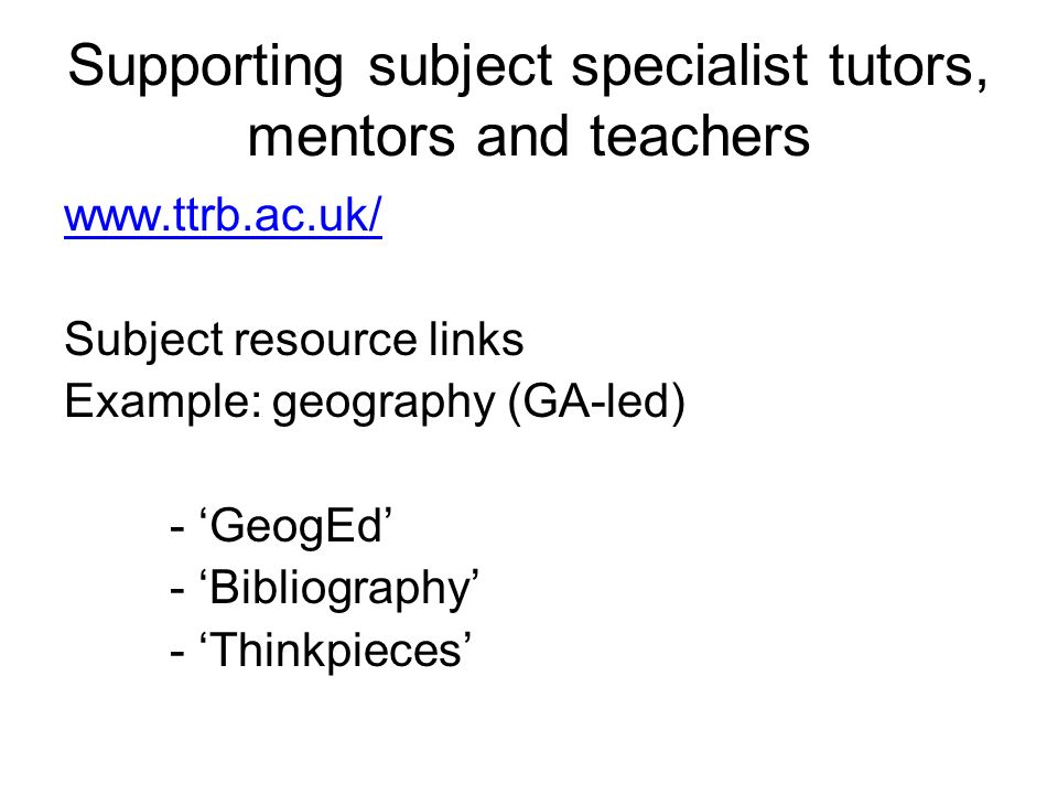 Supporting subject specialist tutors, mentors and teachers www.ttrb.ac.uk/ Subject resource links Example: geography (GA-led) - GeogEd - Bibliography - Thinkpieces