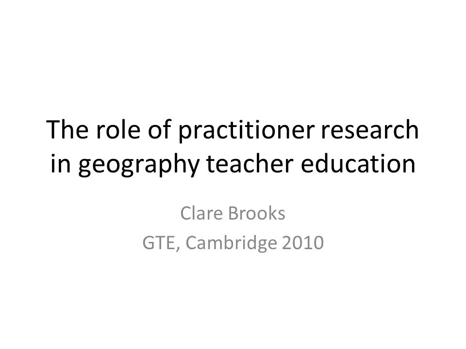 The role of practitioner research in geography teacher education Clare Brooks GTE, Cambridge 2010