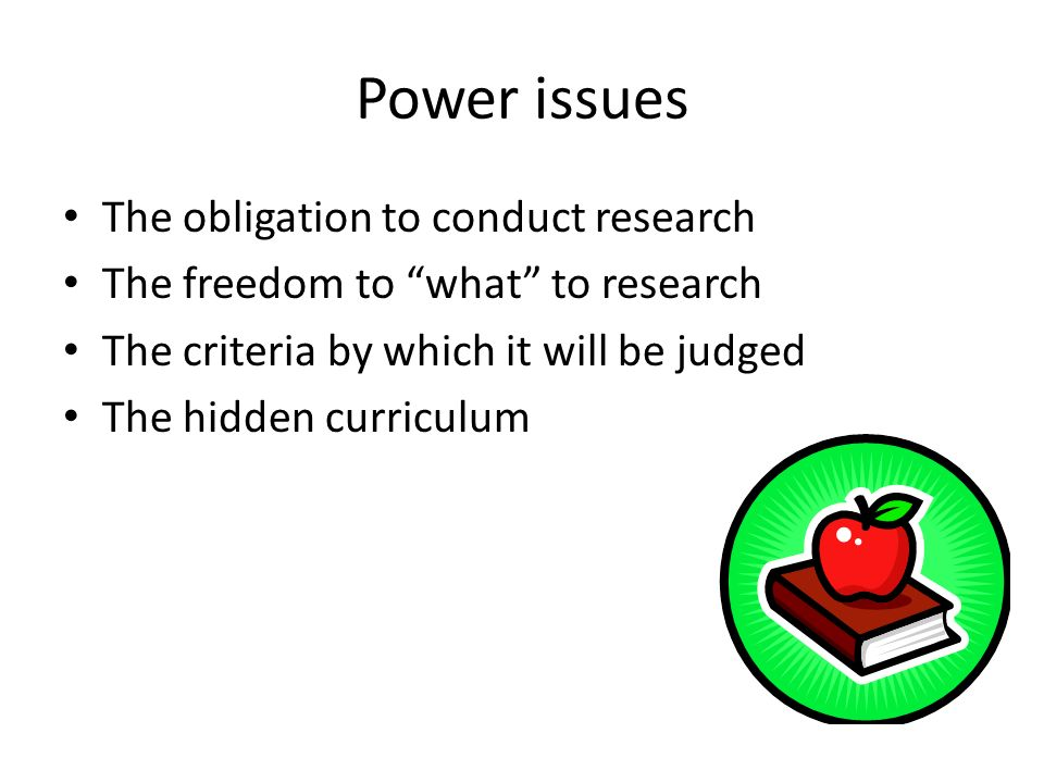 Power issues The obligation to conduct research The freedom to what to research The criteria by which it will be judged The hidden curriculum