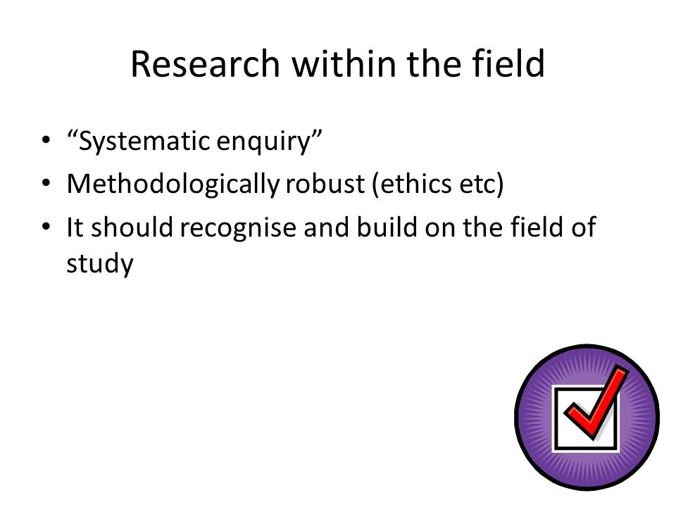 Research within the field Systematic enquiry Methodologically robust (ethics etc) It should recognise and build on the field of study