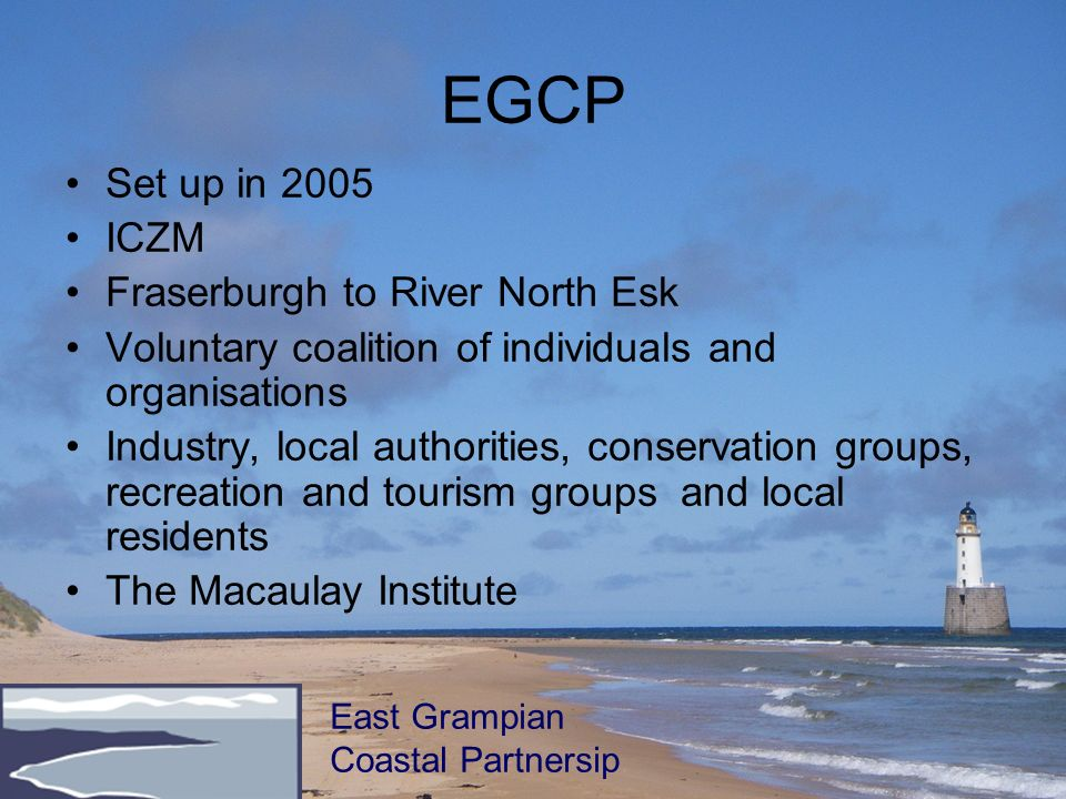 EGCP Set up in 2005 ICZM Fraserburgh to River North Esk Voluntary coalition of individuals and organisations Industry, local authorities, conservation