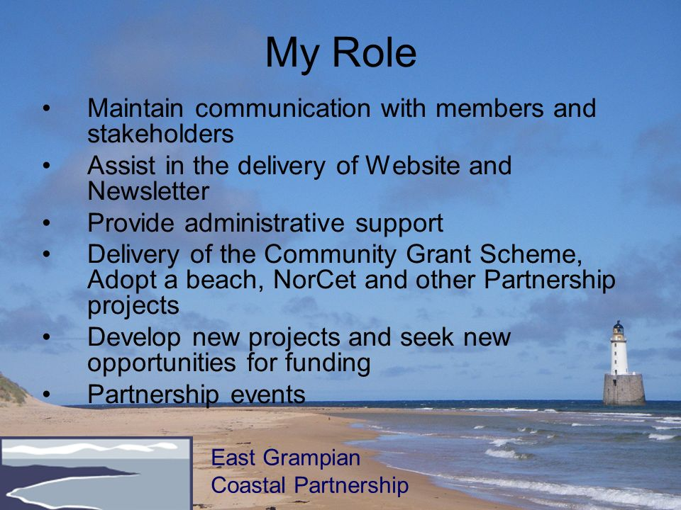 My Role Maintain communication with members and stakeholders Assist in the delivery of Website and Newsletter Provide administrative support Delivery of the Community Grant Scheme, Adopt a beach, NorCet and other Partnership projects Develop new projects and seek new opportunities for funding Partnership events East Grampian Coastal Partnership