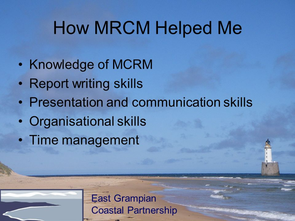 How MRCM Helped Me Knowledge of MCRM Report writing skills Presentation and communication skills Organisational skills Time management East Grampian C