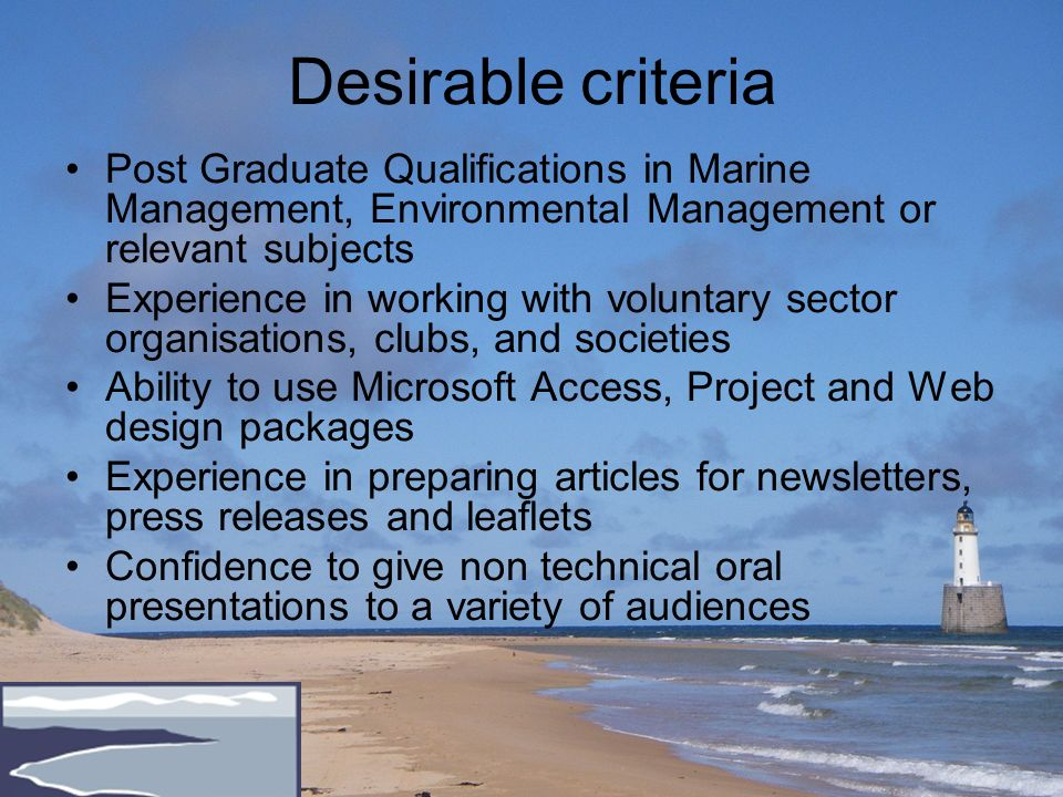 Desirable criteria Post Graduate Qualifications in Marine Management, Environmental Management or relevant subjects Experience in working with voluntary sector organisations, clubs, and societies Ability to use Microsoft Access, Project and Web design packages Experience in preparing articles for newsletters, press releases and leaflets Confidence to give non technical oral presentations to a variety of audiences