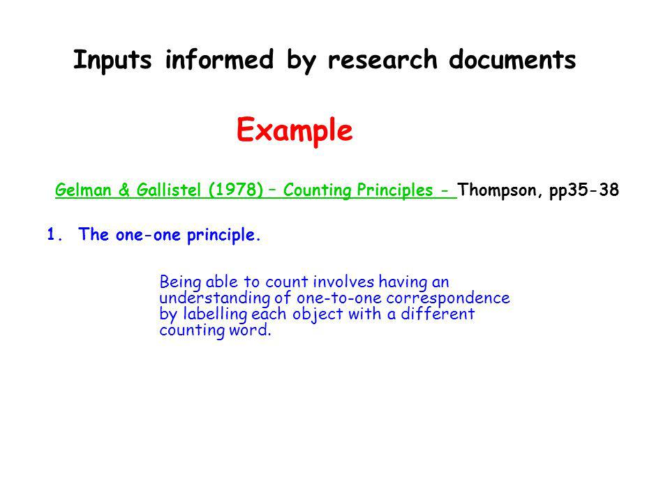 Inputs informed by research documents Example Gelman & Gallistel (1978) – Counting Principles - Thompson, pp35-38 1. The one-one principle. Being able
