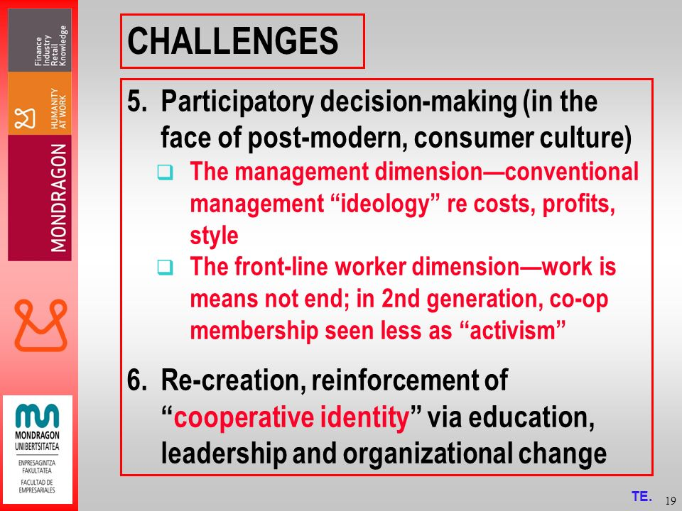 19 CHALLENGES 5.Participatory decision-making (in the face of post-modern, consumer culture) The management dimensionconventional management ideology re costs, profits, style The front-line worker dimensionwork is means not end; in 2nd generation, co-op membership seen less as activism 6.Re-creation, reinforcement ofcooperative identity via education, leadership and organizational change TE.