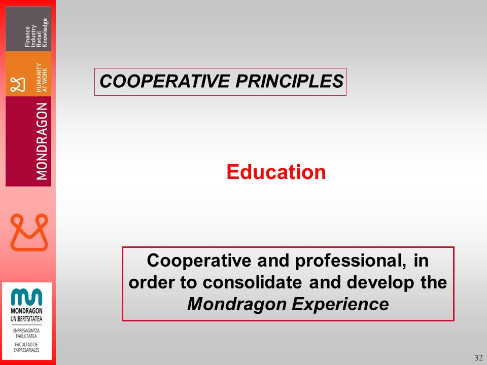 32 Education Cooperative and professional, in order to consolidate and develop the Mondragon Experience COOPERATIVE PRINCIPLES