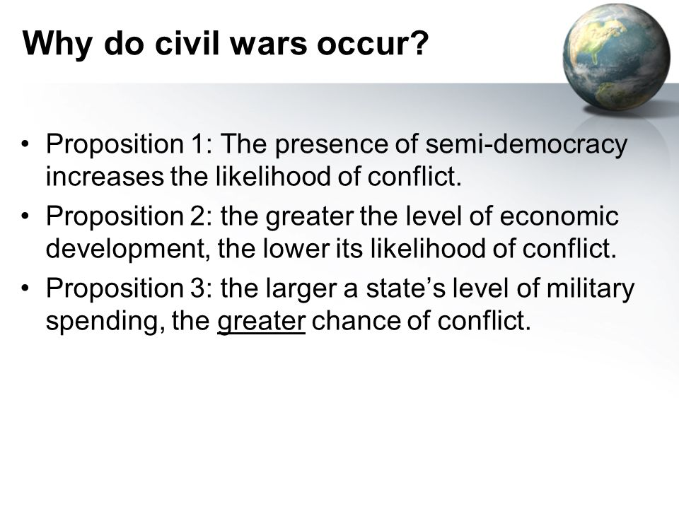 Why do civil wars occur? Proposition 1: The presence of semi-democracy increases the likelihood of conflict. Proposition 2: the greater the level of e