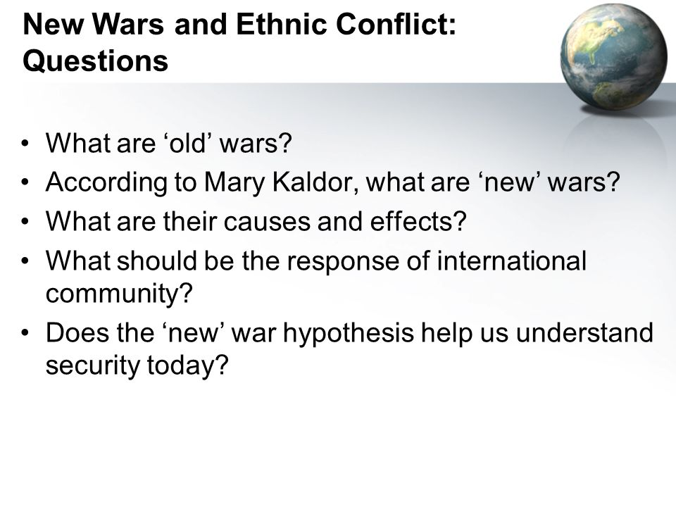New Wars and Ethnic Conflict: Questions What are old wars? According to Mary Kaldor, what are new wars? What are their causes and effects? What should