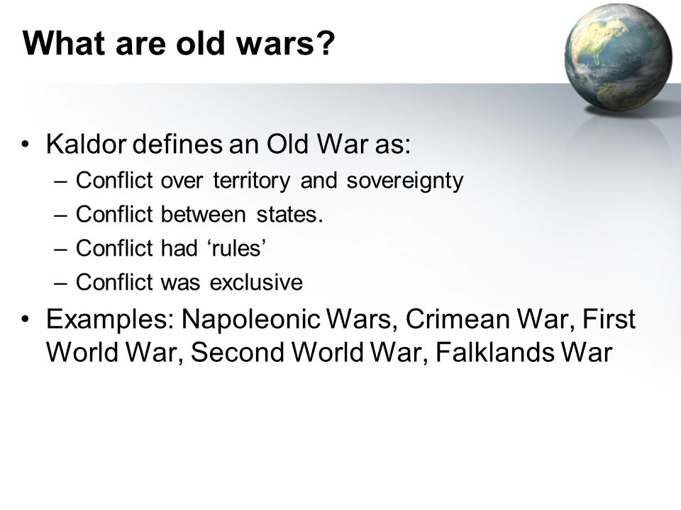 What are old wars? Kaldor defines an Old War as: –Conflict over territory and sovereignty –Conflict between states. –Conflict had rules –Conflict was