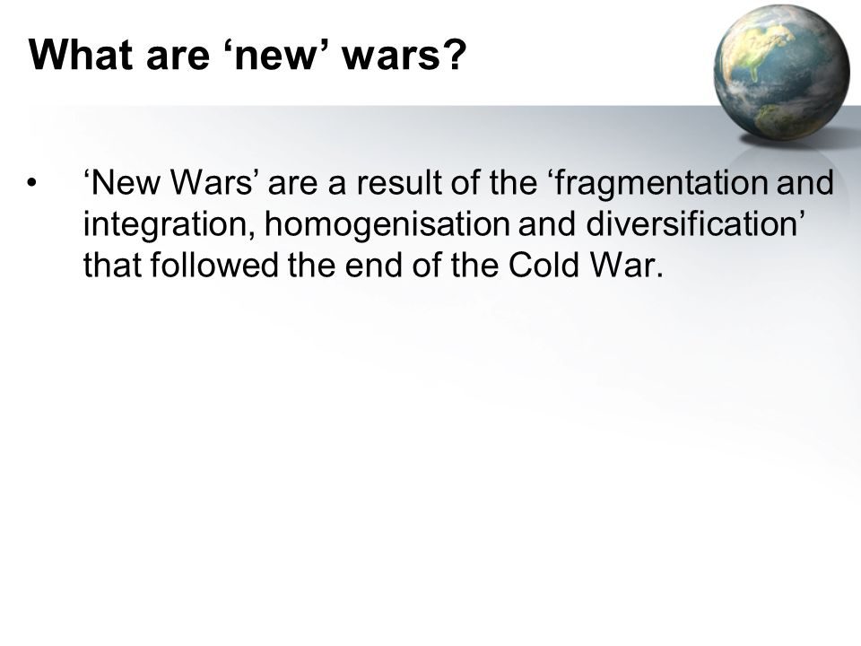 What are new wars? New Wars are a result of the fragmentation and integration, homogenisation and diversification that followed the end of the Cold Wa