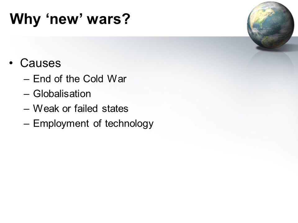 Why new wars? Causes –End of the Cold War –Globalisation –Weak or failed states –Employment of technology