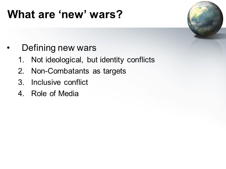What are new wars? Defining new wars 1.Not ideological, but identity conflicts 2.Non-Combatants as targets 3.Inclusive conflict 4.Role of Media