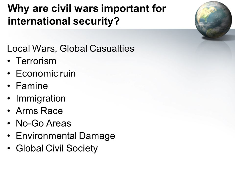 Why are civil wars important for international security? Local Wars, Global Casualties Terrorism Economic ruin Famine Immigration Arms Race No-Go Area