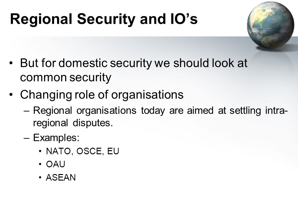 Regional Security and IOs But for domestic security we should look at common security Changing role of organisations –Regional organisations today are
