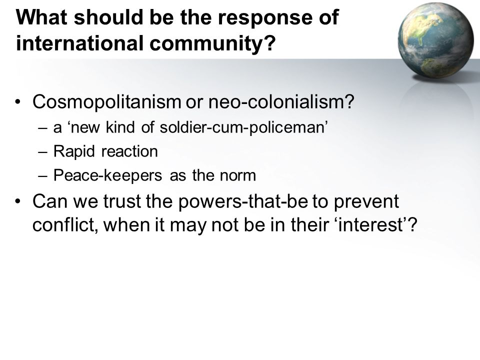What should be the response of international community? Cosmopolitanism or neo-colonialism? –a new kind of soldier-cum-policeman –Rapid reaction –Peac