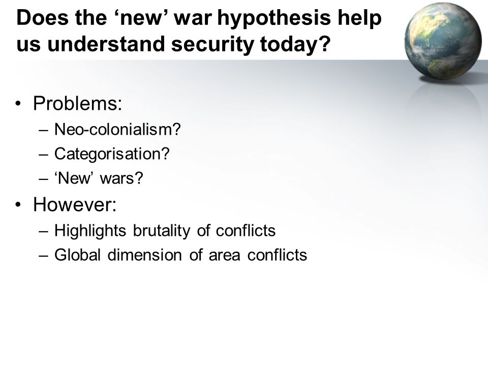 Does the new war hypothesis help us understand security today? Problems: –Neo-colonialism? –Categorisation? –New wars? However: –Highlights brutality