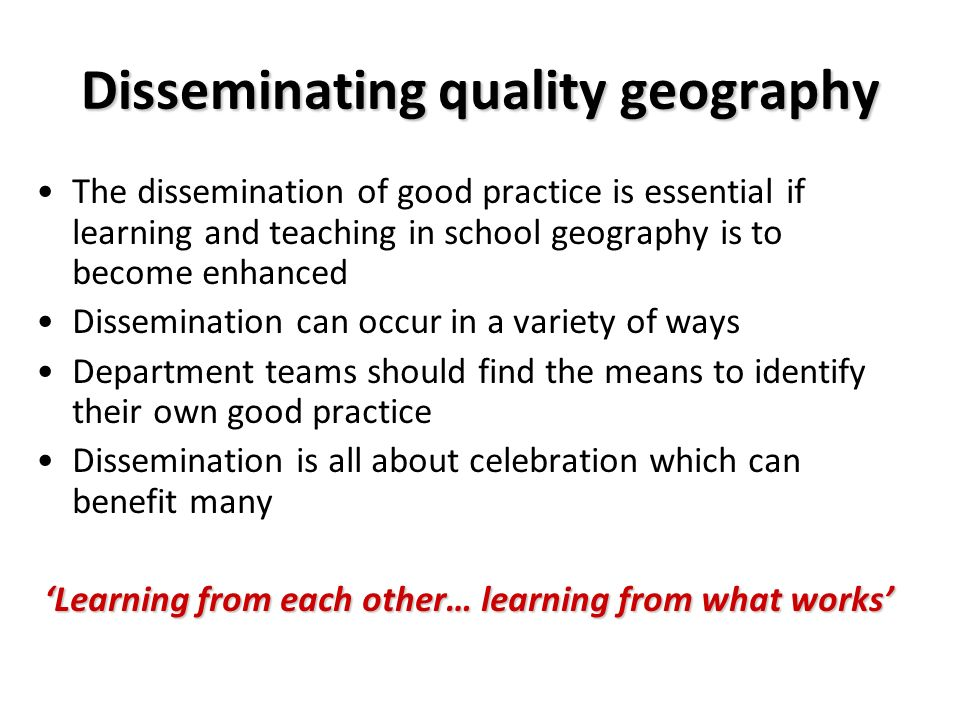 Disseminating quality geography The dissemination of good practice is essential if learning and teaching in school geography is to become enhanced Dissemination can occur in a variety of ways Department teams should find the means to identify their own good practice Dissemination is all about celebration which can benefit many Learning from each other… learning from what works
