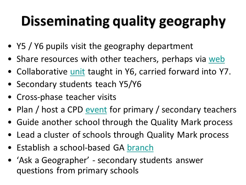 Disseminating quality geography Y5 / Y6 pupils visit the geography department Share resources with other teachers, perhaps via webweb Collaborative unit taught in Y6, carried forward into Y7.unit Secondary students teach Y5/Y6 Cross-phase teacher visits Plan / host a CPD event for primary / secondary teachersevent Guide another school through the Quality Mark process Lead a cluster of schools through Quality Mark process Establish a school-based GA branchbranch Ask a Geographer - secondary students answer questions from primary schools