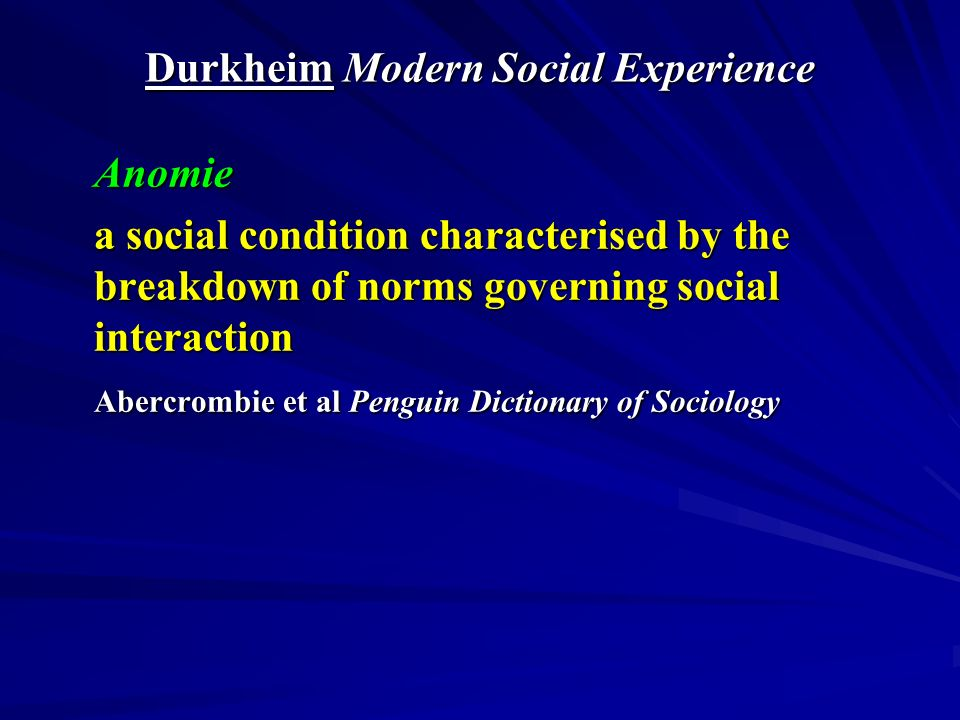 Durkheim Modern Social Experience Anomie a social condition characterised by the breakdown of norms governing social interaction Abercrombie et al Penguin Dictionary of Sociology
