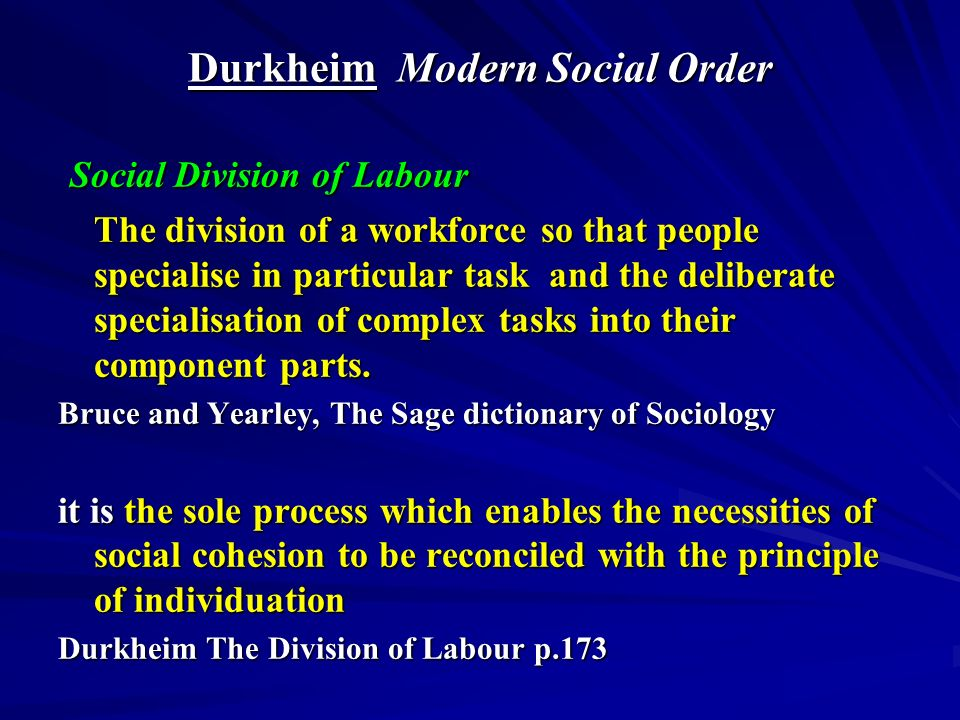 Durkheim Modern Social Order Social Division of Labour Social Division of Labour The division of a workforce so that people specialise in particular task and the deliberate specialisation of complex tasks into their component parts.