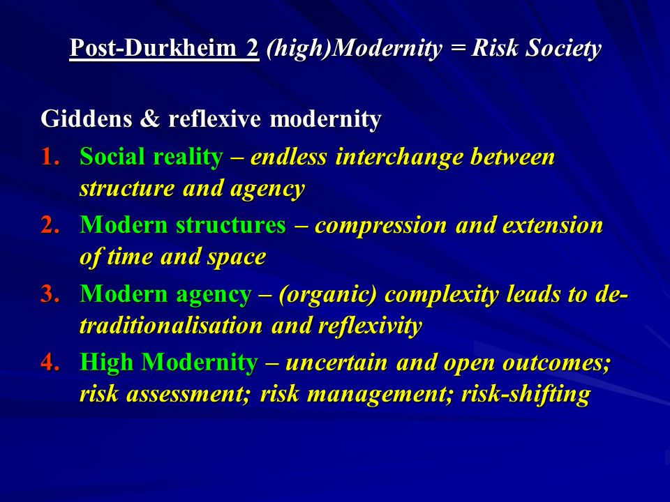 Post-Durkheim 2 (high)Modernity = Risk Society Giddens & reflexive modernity 1.Social reality – endless interchange between structure and agency 2.Modern structures – compression and extension of time and space 3.Modern agency – (organic) complexity leads to de- traditionalisation and reflexivity 4.High Modernity – uncertain and open outcomes; risk assessment; risk management; risk-shifting