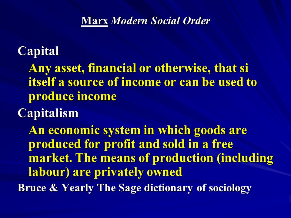 Marx Modern Social Order Capital Any asset, financial or otherwise, that si itself a source of income or can be used to produce income Capitalism An economic system in which goods are produced for profit and sold in a free market.
