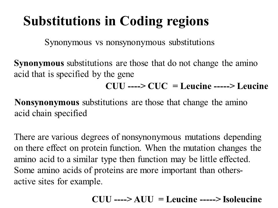 Synonymous vs nonsynonymous substitutions Substitutions in Coding regions Synonymous substitutions are those that do not change the amino acid that is specified by the gene There are various degrees of nonsynonymous mutations depending on there effect on protein function.