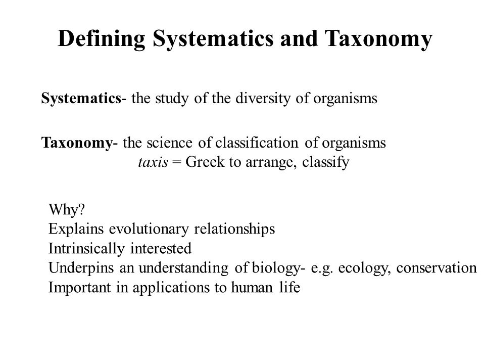 Defining Systematics and Taxonomy Systematics- the study of the diversity of organisms Taxonomy- the science of classification of organisms taxis = Greek to arrange, classify Why.