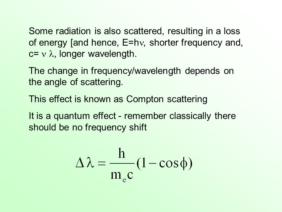 Some radiation is also scattered, resulting in a loss of energy [and hence, E=h, shorter frequency and, c=, longer wavelength. The change in frequency