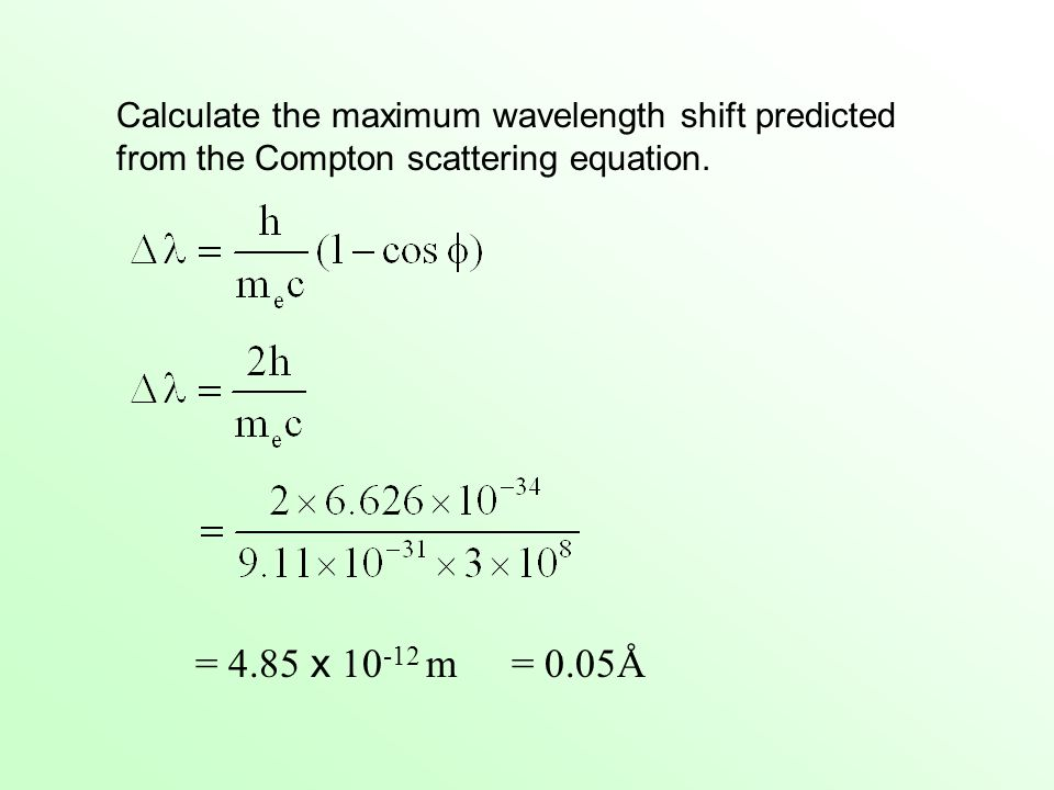 Calculate the maximum wavelength shift predicted from the Compton scattering equation. = 4.85 x 10 -12 m= 0.05Å