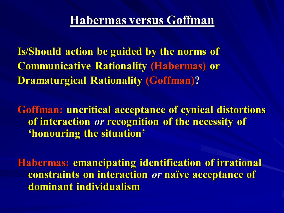 Habermas versus Goffman Is/Should action be guided by the norms of Communicative Rationality (Habermas) or Dramaturgical Rationality (Goffman)? Goffma
