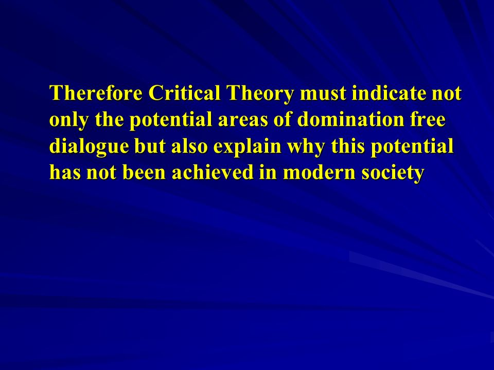 Therefore Critical Theory must indicate not only the potential areas of domination free dialogue but also explain why this potential has not been achi