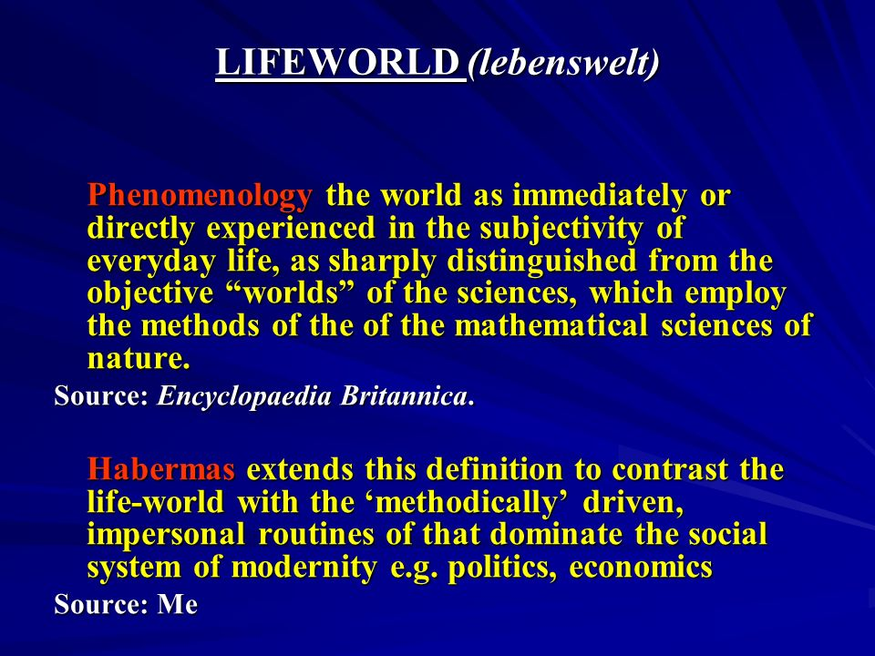 LIFEWORLD (lebenswelt) Phenomenology the world as immediately or directly experienced in the subjectivity of everyday life, as sharply distinguished f